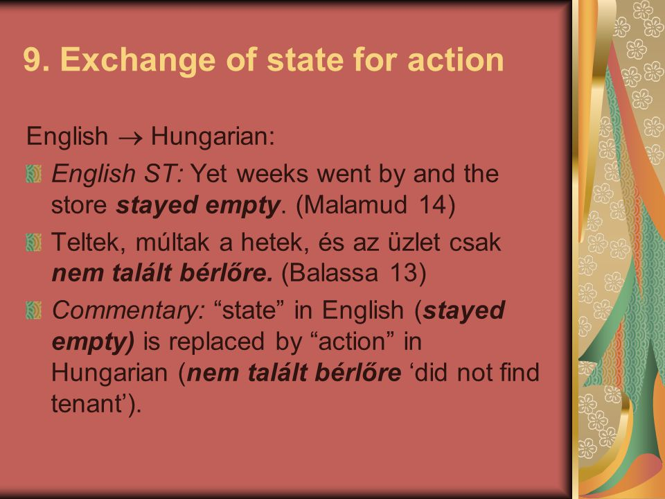 9. Exchange of state for action English  Hungarian: English ST: Yet weeks went by and the store stayed empty. (Malamud 14) Teltek, múltak a hetek, és
