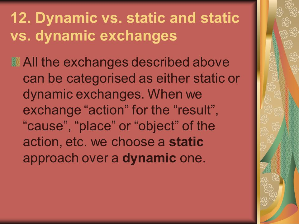 12. Dynamic vs. static and static vs. dynamic exchanges All the exchanges described above can be categorised as either static or dynamic exchanges. Wh