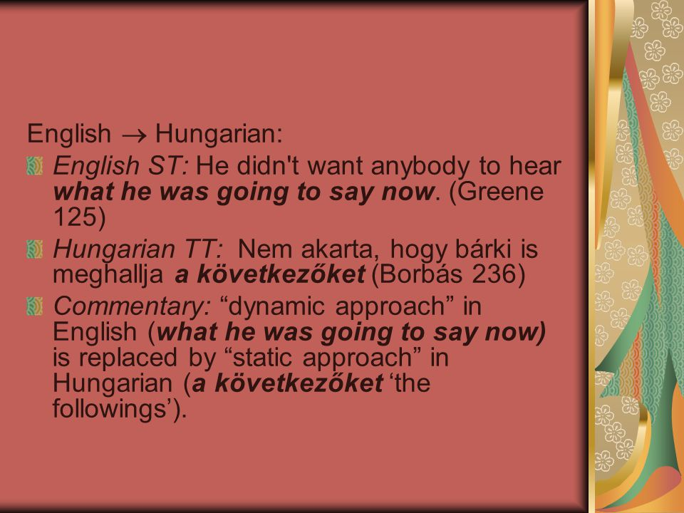 English  Hungarian: English ST: He didn't want anybody to hear what he was going to say now. (Greene 125) Hungarian TT: Nem akarta, hogy bárki is meg
