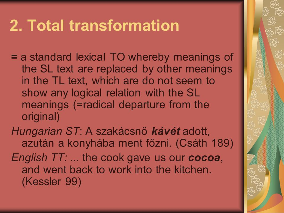 2. Total transformation = a standard lexical TO whereby meanings of the SL text are replaced by other meanings in the TL text, which are do not seem t