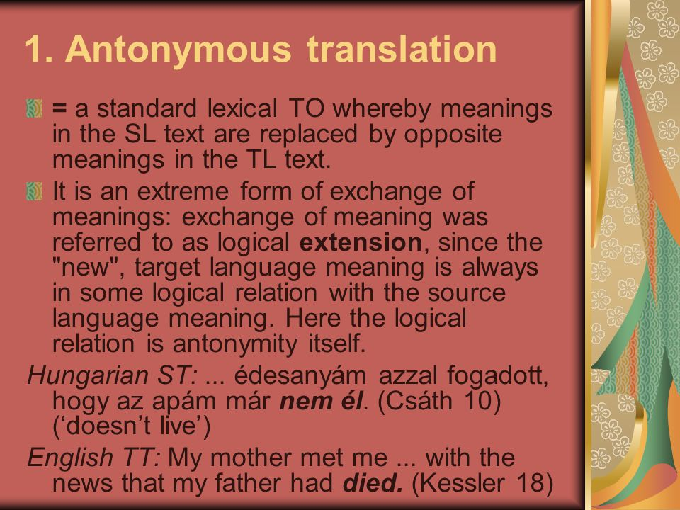 1. Antonymous translation = a standard lexical TO whereby meanings in the SL text are replaced by opposite meanings in the TL text. It is an extreme f