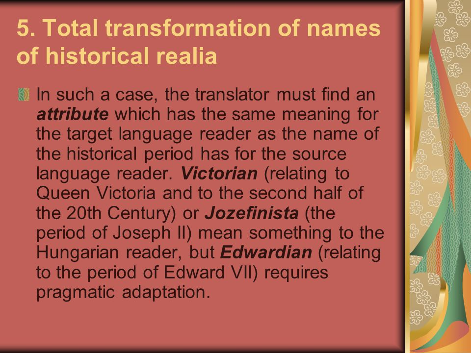 5. Total transformation of names of historical realia In such a case, the translator must find an attribute which has the same meaning for the target