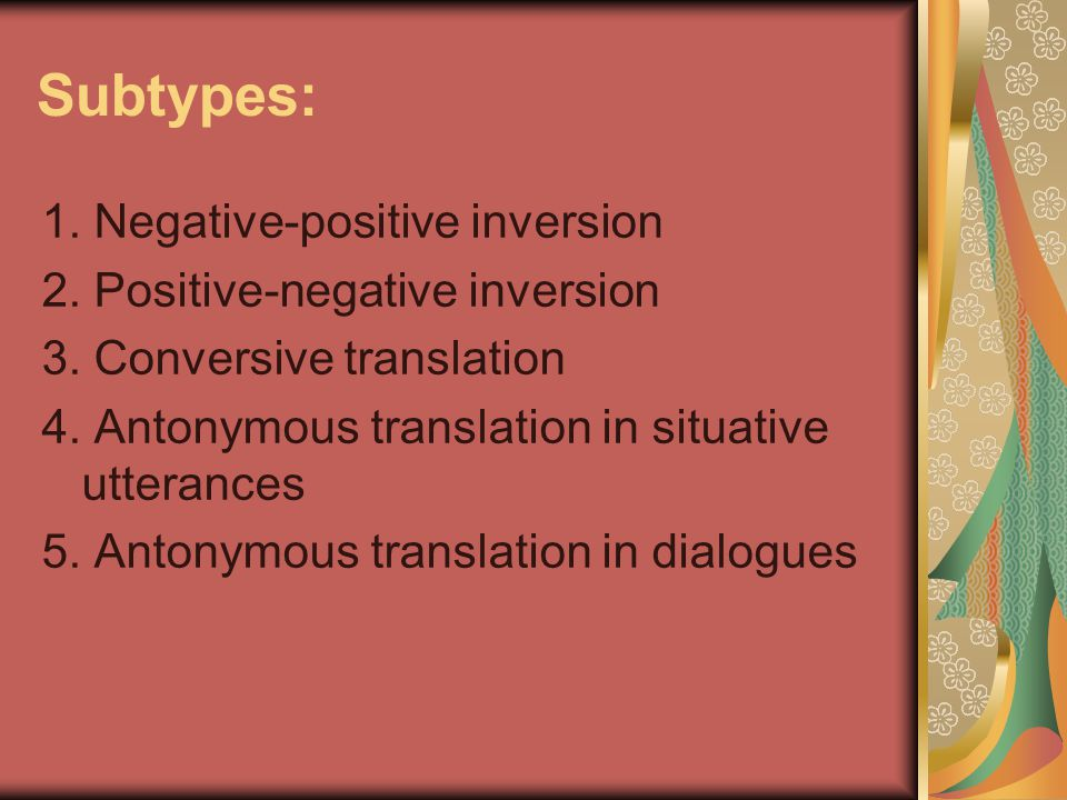 Subtypes: 1. Negative-positive inversion 2. Positive-negative inversion 3. Conversive translation 4. Antonymous translation in situative utterances 5.