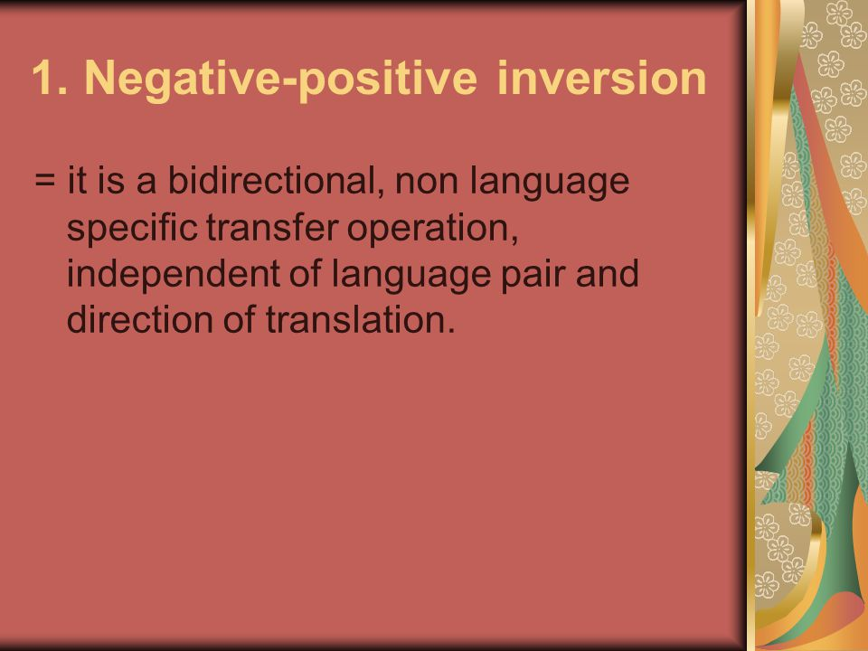 1. Negative-positive inversion = it is a bidirectional, non language specific transfer operation, independent of language pair and direction of transl