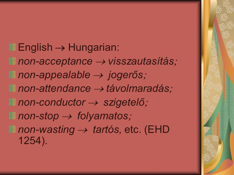 English  Hungarian: non-acceptance  visszautasítás  non-appealable  jogerős  non-attendance  távolmaradás  non-conductor  szigetelő  non-stop  folyamatos  non-wasting  tartós, etc.