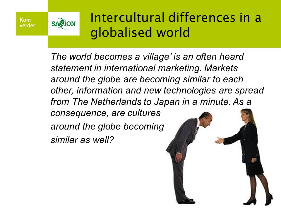 Intercultural differences in a globalised world The world becomes a village' is an often heard statement in international marketing.