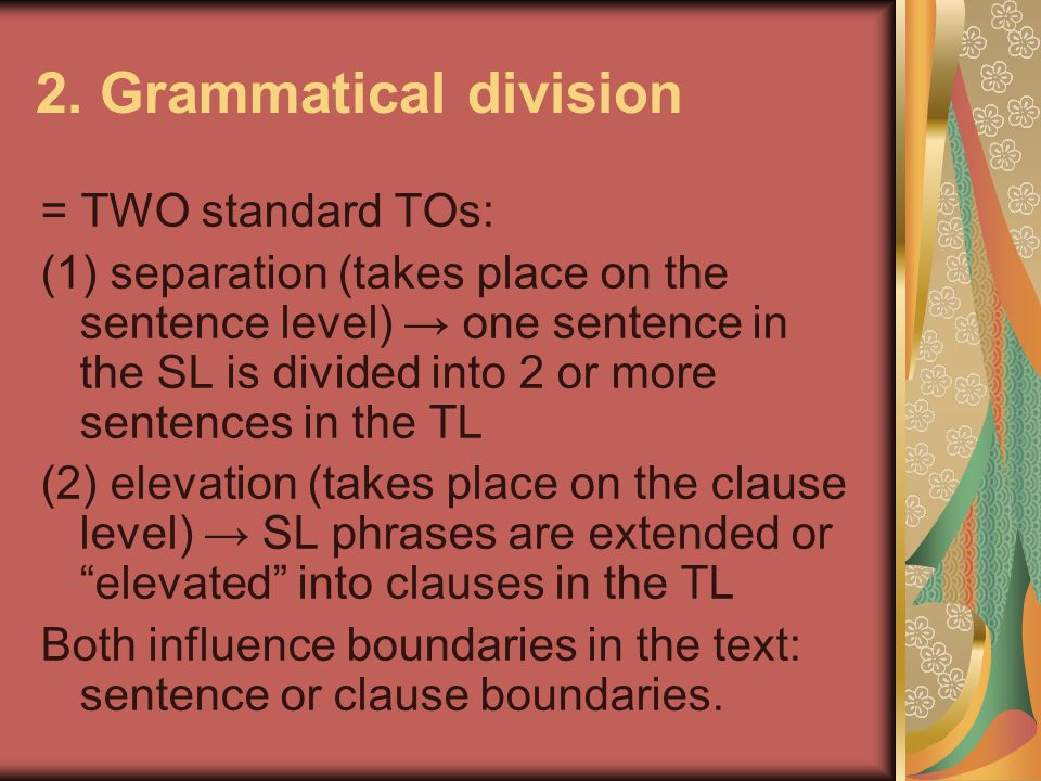 2. Grammatical division = TWO standard TOs: (1) separation (takes place on the sentence level) → one sentence in the SL is divided into 2 or more sent