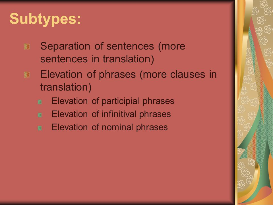 Subtypes: Separation of sentences (more sentences in translation) Elevation of phrases (more clauses in translation) Elevation of participial phrases Elevation of infinitival phrases Elevation of nominal phrases