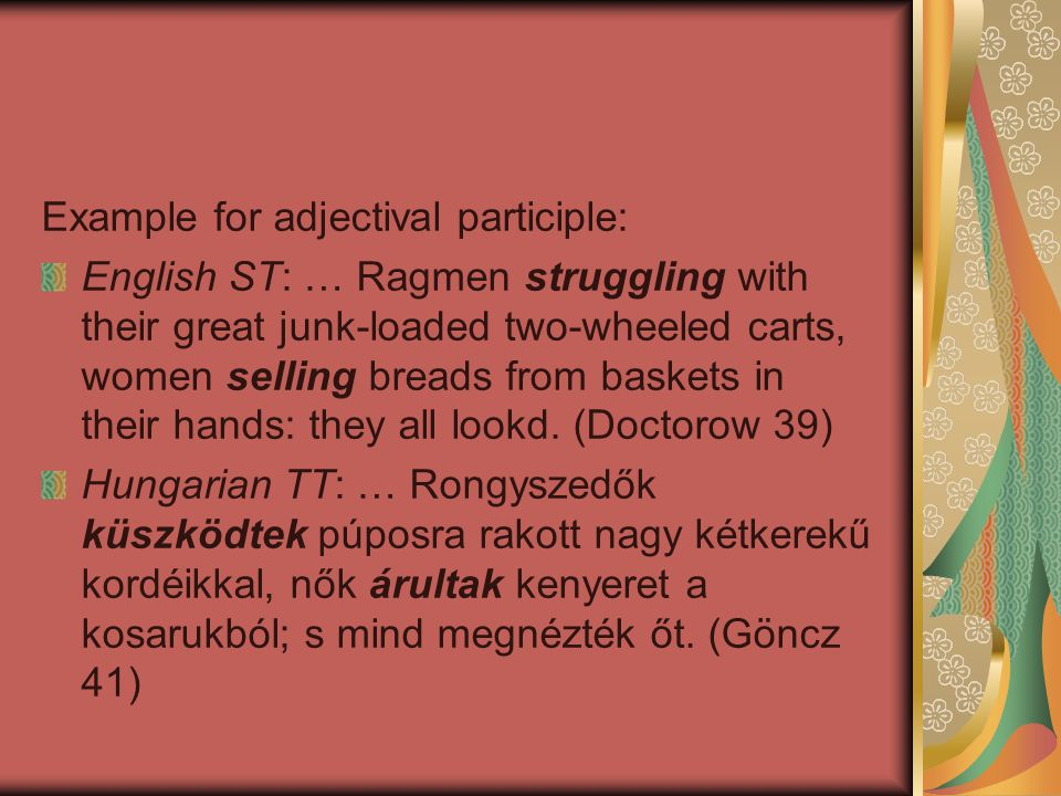 Example for adjectival participle: English ST: … Ragmen struggling with their great junk-loaded two-wheeled carts, women selling breads from baskets in their hands: they all lookd.