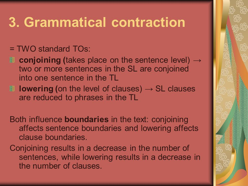3. Grammatical contraction = TWO standard TOs: conjoining (takes place on the sentence level) → two or more sentences in the SL are conjoined into one