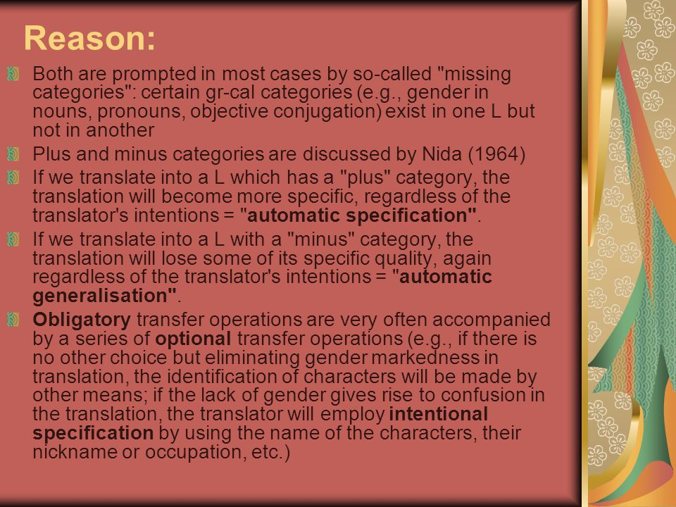 Reason: Both are prompted in most cases by so-called missing categories : certain gr-cal categories (e.g., gender in nouns, pronouns, objective conjugation) exist in one L but not in another Plus and minus categories are discussed by Nida (1964) If we translate into a L which has a plus category, the translation will become more specific, regardless of the translator s intentions = automatic specification .