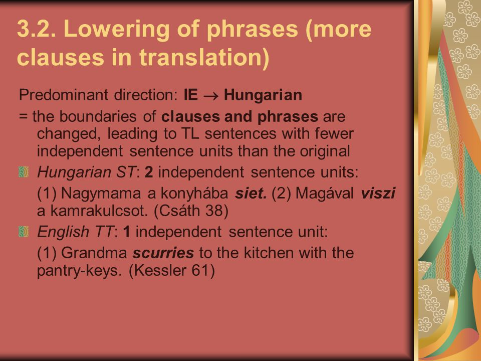 3.2. Lowering of phrases (more clauses in translation) Predominant direction: IE  Hungarian = the boundaries of clauses and phrases are changed, lead