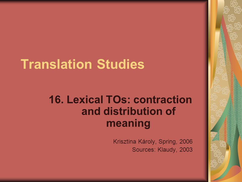 Translation Studies 16. Lexical TOs: contraction and distribution of meaning Krisztina Károly, Spring, 2006 Sources: Klaudy, 2003