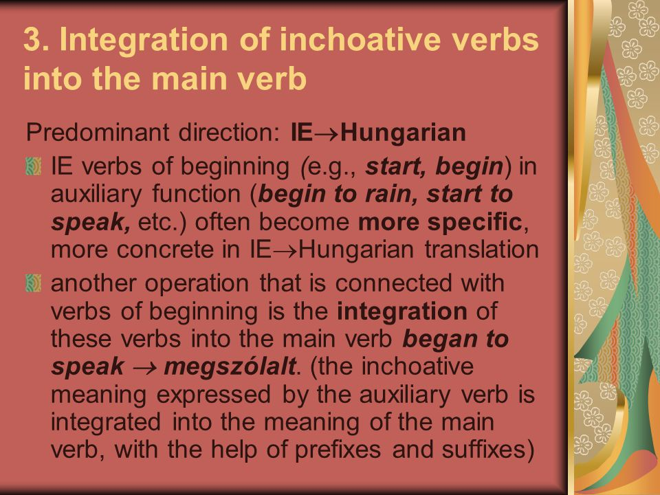 3. Integration of inchoative verbs into the main verb Predominant direction: IE  Hungarian IE verbs of beginning (e.g., start, begin) in auxiliary fu