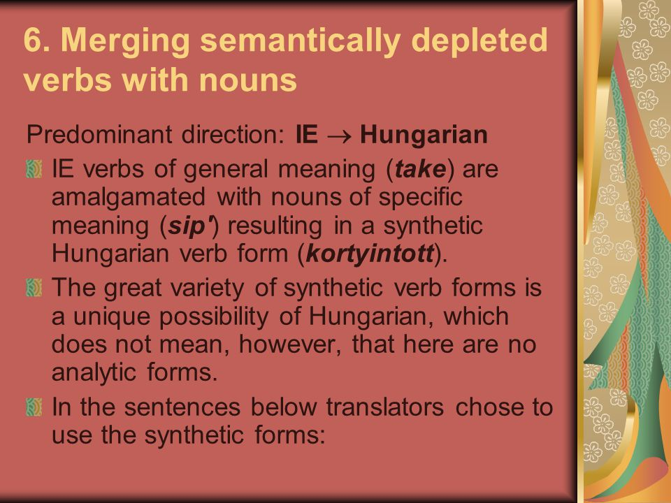 6. Merging semantically depleted verbs with nouns Predominant direction: IE  Hungarian IE verbs of general meaning (take) are amalgamated with nouns