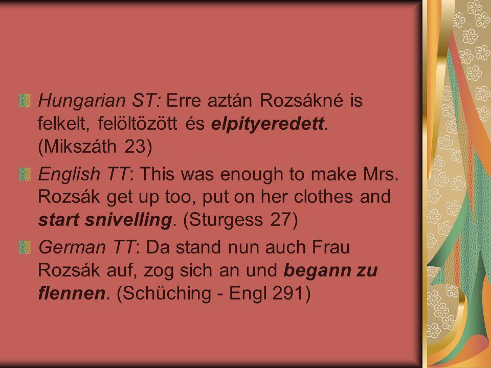 Hungarian ST: Erre aztán Rozsákné is felkelt, felöltözött és elpityeredett. (Mikszáth 23) English TT: This was enough to make Mrs. Rozsák get up too,