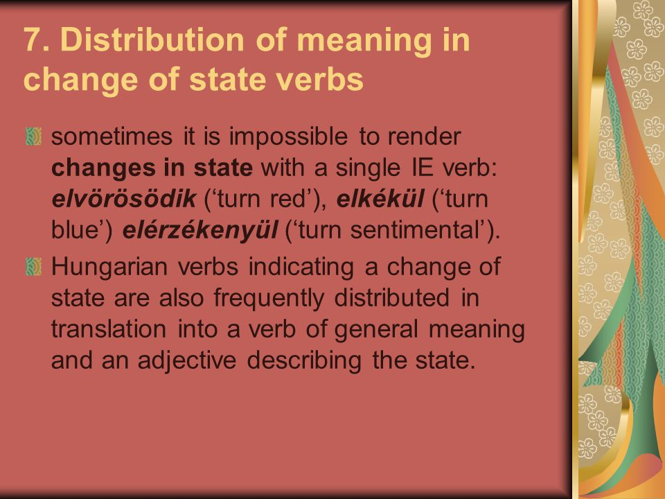 7. Distribution of meaning in change of state verbs sometimes it is impossible to render changes in state with a single IE verb: elvörösödik ('turn re