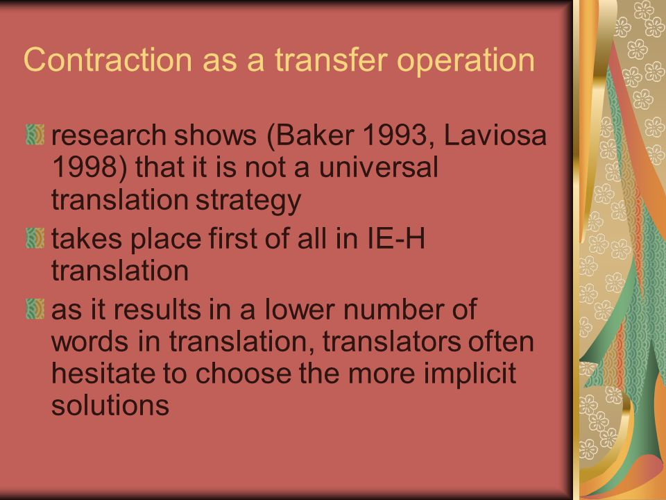Contraction as a transfer operation research shows (Baker 1993, Laviosa 1998) that it is not a universal translation strategy takes place first of all in IE-H translation as it results in a lower number of words in translation, translators often hesitate to choose the more implicit solutions