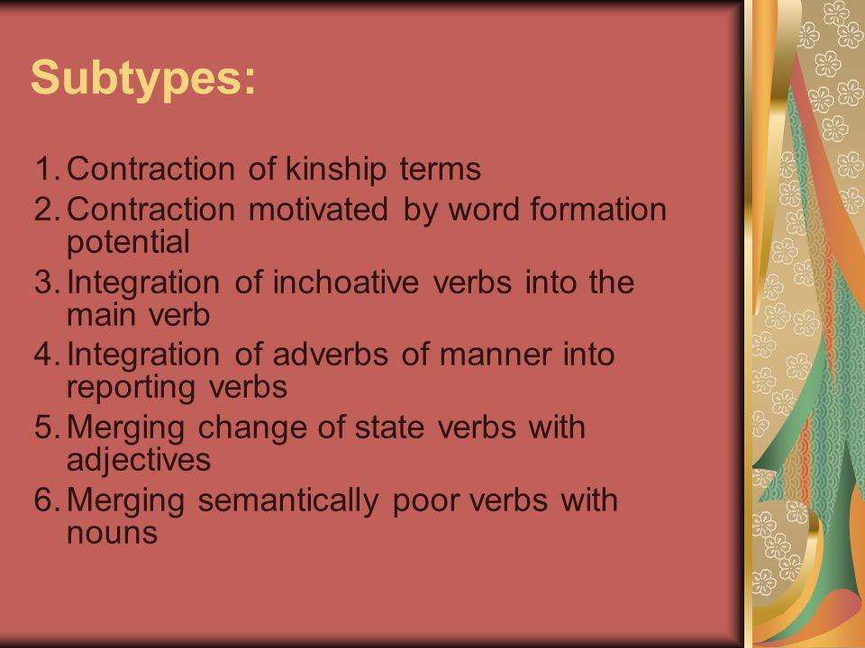 Subtypes: 1.Contraction of kinship terms 2.Contraction motivated by word formation potential 3.Integration of inchoative verbs into the main verb 4.In