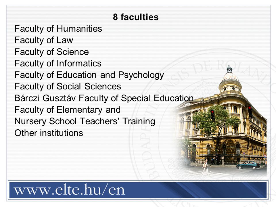8 faculties Faculty of Humanities Faculty of Law Faculty of Science Faculty of Informatics Faculty of Education and Psychology Faculty of Social Sciences Bárczi Gusztáv Faculty of Special Education Faculty of Elementary and Nursery School Teachers Training Other institutions