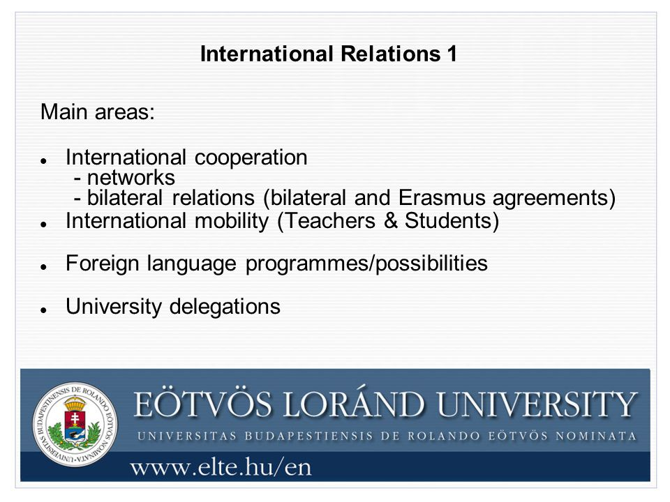International Relations 1 Main areas: International cooperation - networks - bilateral relations (bilateral and Erasmus agreements) International mobility (Teachers & Students) Foreign language programmes/possibilities University delegations