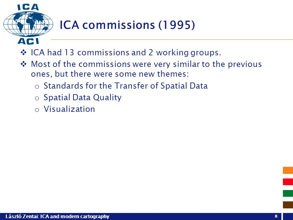 László Zentai: ICA and modern cartography 8 ICA commissions (1995)  ICA had 13 commissions and 2 working groups.  Most of the commissions were very