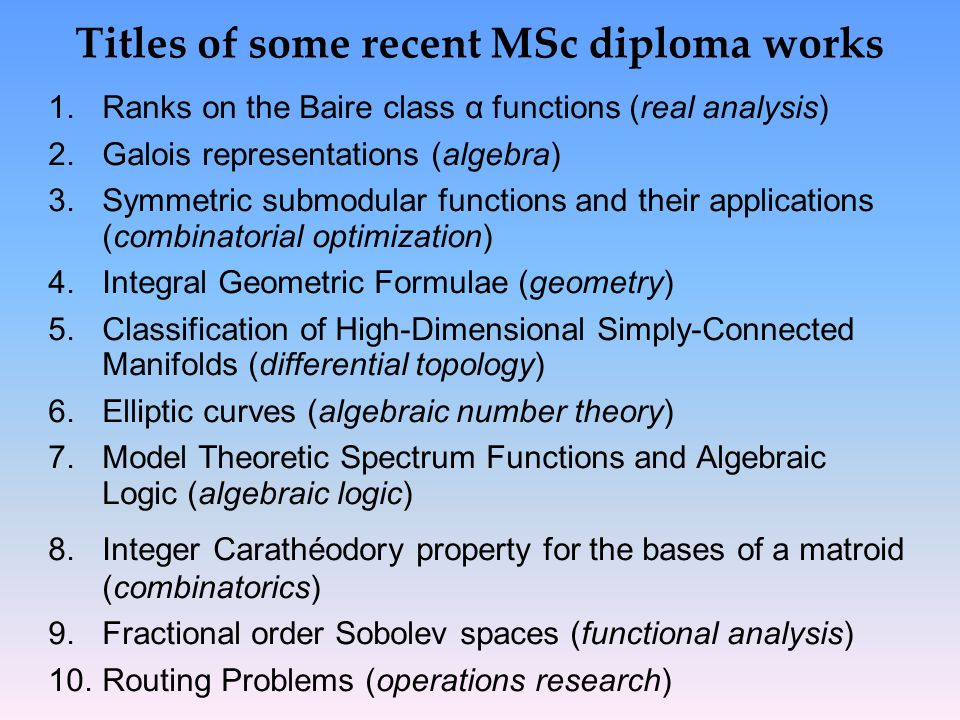 Titles of some recent MSc diploma works 1.Ranks on the Baire class α functions (real analysis) 2.Galois representations (algebra) 3.Symmetric submodular functions and their applications (combinatorial optimization) 4.Integral Geometric Formulae (geometry) 5.Classification of High-Dimensional Simply-Connected Manifolds (differential topology) 6.Elliptic curves (algebraic number theory) 7.Model Theoretic Spectrum Functions and Algebraic Logic (algebraic logic) 8.Integer Carathéodory property for the bases of a matroid (combinatorics) 9.Fractional order Sobolev spaces (functional analysis) 10.Routing Problems (operations research)