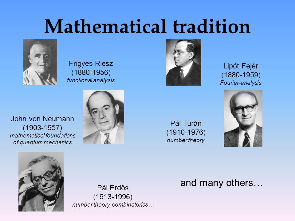 Mathematical tradition Frigyes Riesz (1880-1956) functional analysis Lipót Fejér (1880-1959) Fourier-analysis John von Neumann (1903-1957) mathematica