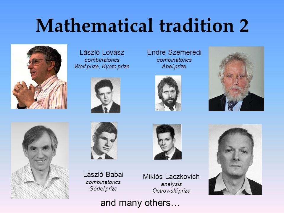 Mathematical tradition 2 László Lovász combinatorics Wolf prize, Kyoto prize Endre Szemerédi combinatorics Abel prize and many others… László Babai combinatorics Gödel prize Miklós Laczkovich analysis Ostrowski prize