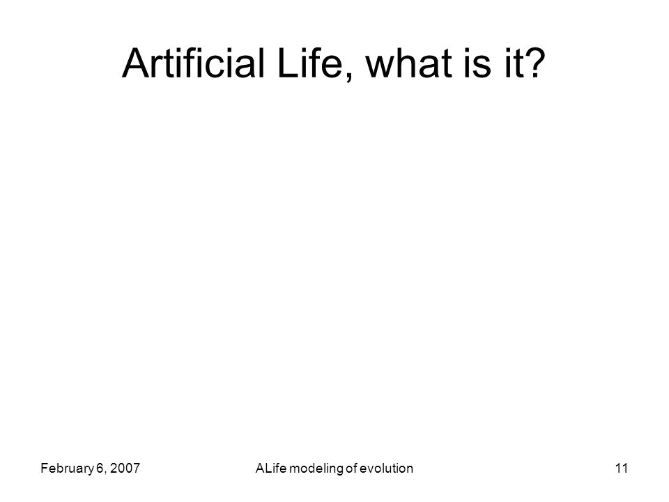 February 6, 2007ALife modeling of evolution11 Artificial Life, what is it