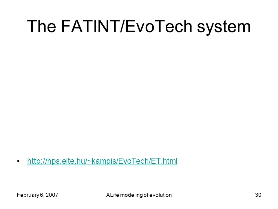 February 6, 2007ALife modeling of evolution30 The FATINT/EvoTech system http://hps.elte.hu/~kampis/EvoTech/ET.html