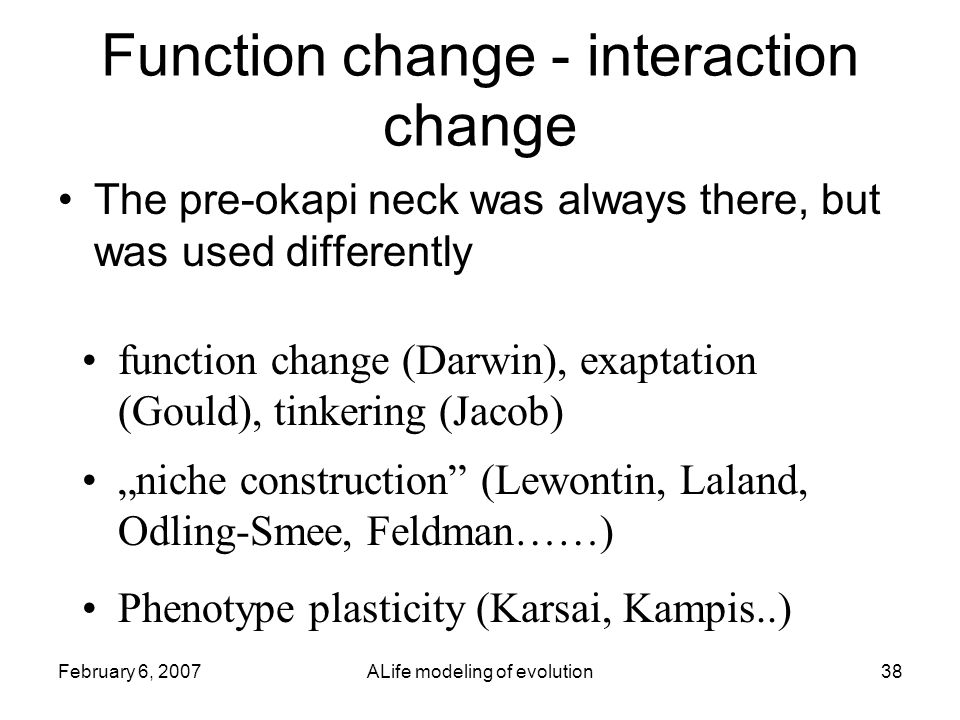 """February 6, 2007ALife modeling of evolution38 Function change - interaction change The pre-okapi neck was always there, but was used differently function change (Darwin), exaptation (Gould), tinkering (Jacob) """"niche construction (Lewontin, Laland, Odling-Smee, Feldman……) Phenotype plasticity (Karsai, Kampis..)"""