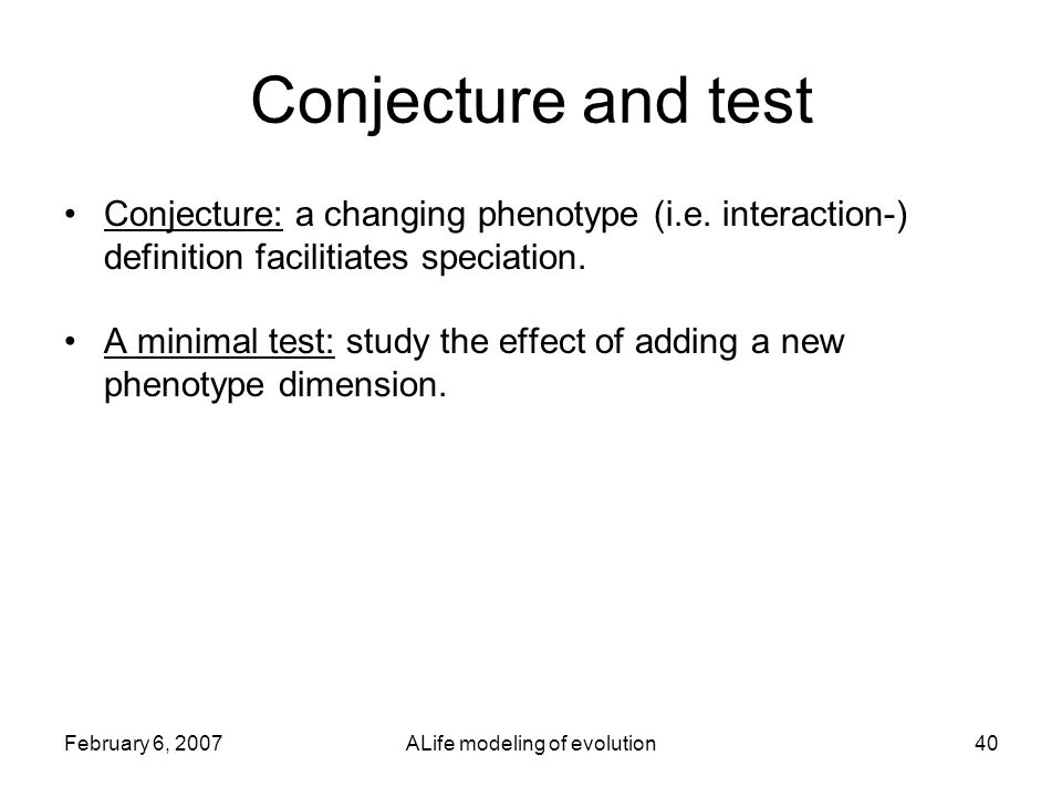 February 6, 2007ALife modeling of evolution40 Conjecture and test Conjecture: a changing phenotype (i.e.