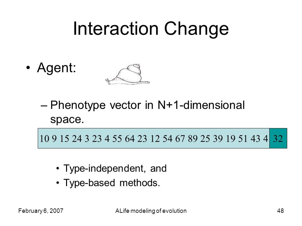 February 6, 2007ALife modeling of evolution48 Interaction Change Agent: –Phenotype vector in N+1-dimensional space.