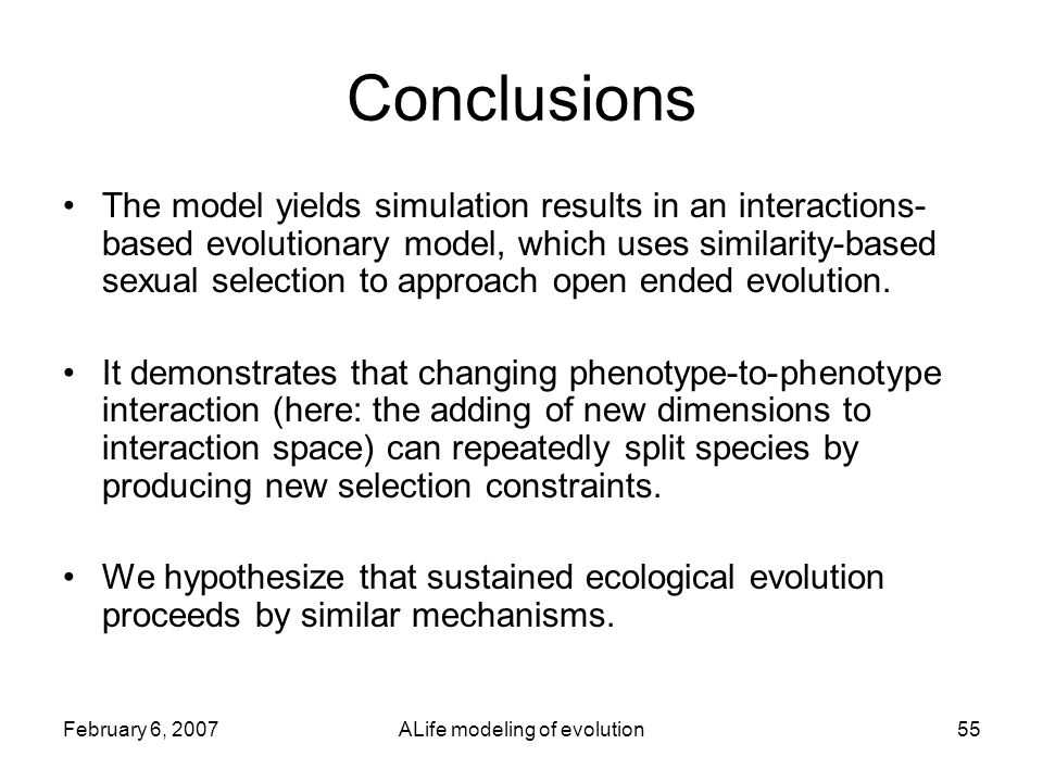 February 6, 2007ALife modeling of evolution55 Conclusions The model yields simulation results in an interactions- based evolutionary model, which uses similarity-based sexual selection to approach open ended evolution.
