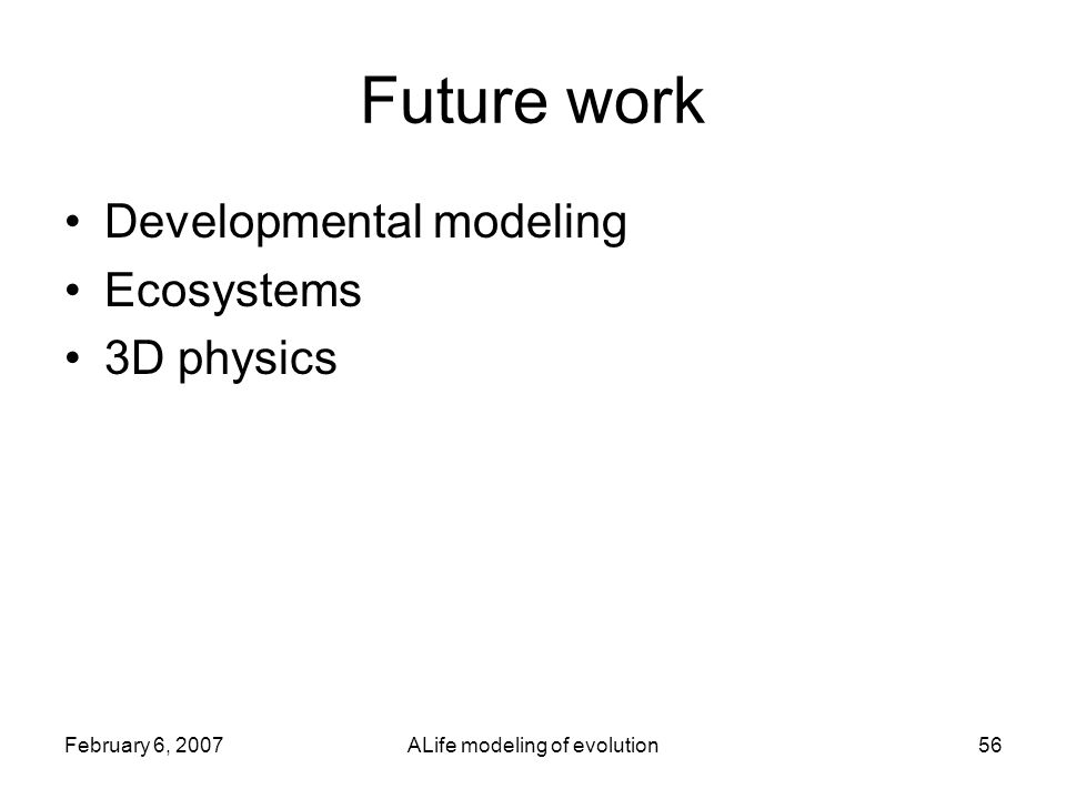 February 6, 2007ALife modeling of evolution56 Future work Developmental modeling Ecosystems 3D physics