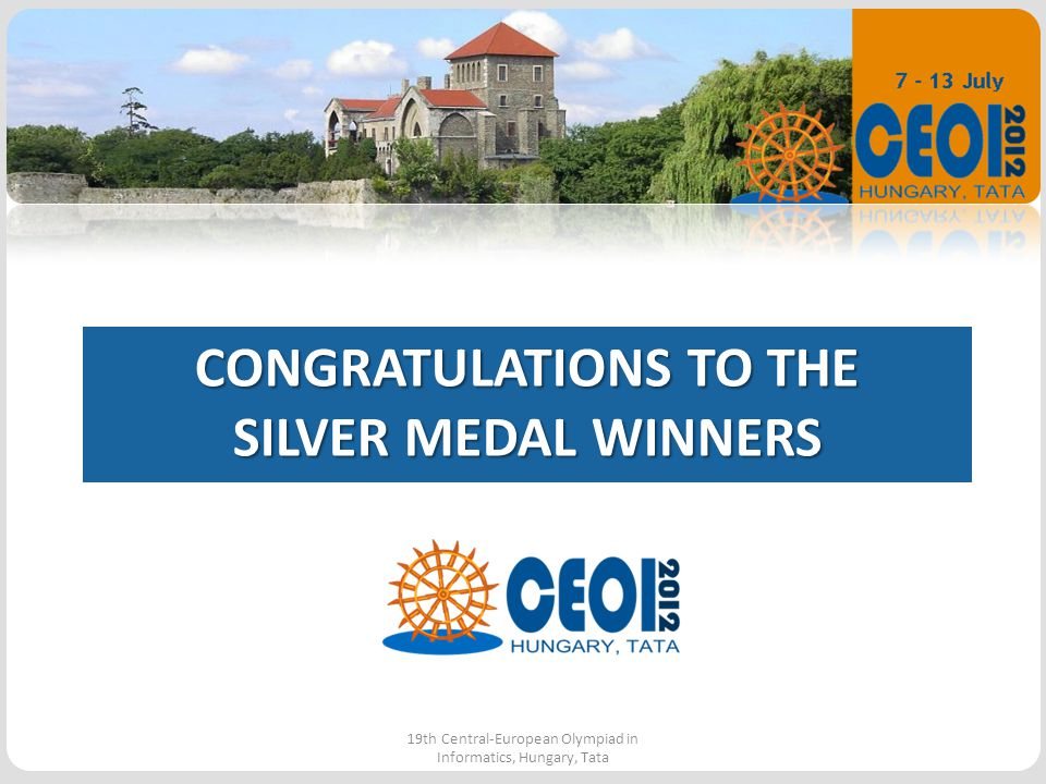 CONGRATULATIONS TO THE SILVER MEDAL WINNERS 19th Central-European Olympiad in Informatics, Hungary, Tata