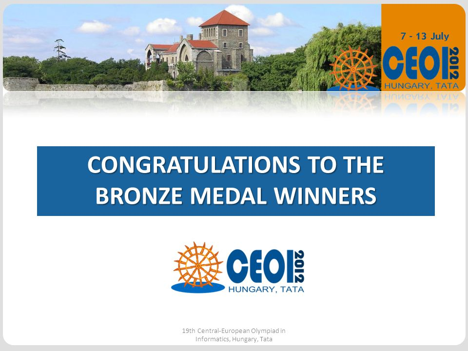CONGRATULATIONS TO THE BRONZE MEDAL WINNERS 19th Central-European Olympiad in Informatics, Hungary, Tata