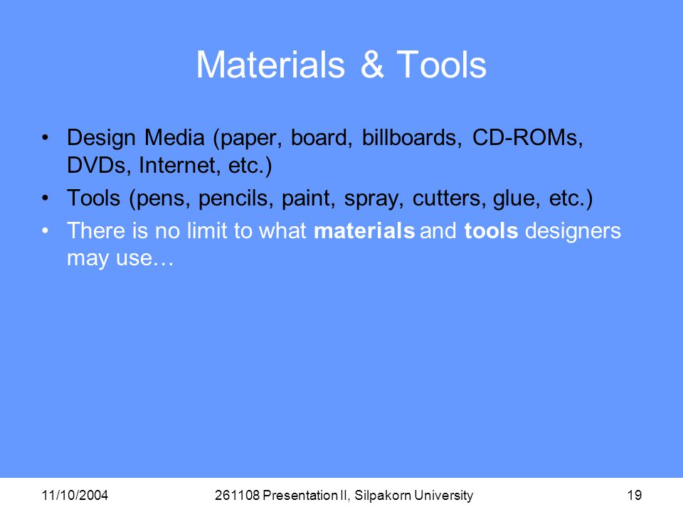 11/10/2004261108 Presentation II, Silpakorn University19 Materials & Tools Design Media (paper, board, billboards, CD-ROMs, DVDs, Internet, etc.) Tools (pens, pencils, paint, spray, cutters, glue, etc.) There is no limit to what materials and tools designers may use…