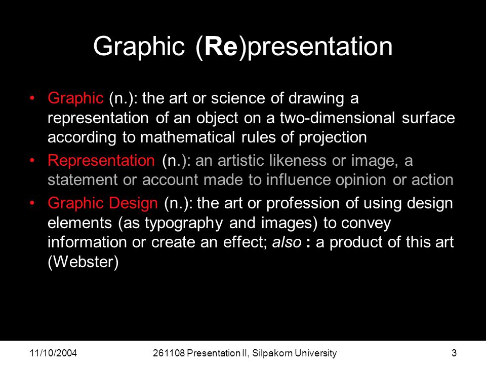 11/10/2004261108 Presentation II, Silpakorn University3 Graphic (Re)presentation Graphic (n.): the art or science of drawing a representation of an object on a two-dimensional surface according to mathematical rules of projection Representation (n.): an artistic likeness or image, a statement or account made to influence opinion or action Graphic Design (n.): the art or profession of using design elements (as typography and images) to convey information or create an effect; also : a product of this art (Webster)