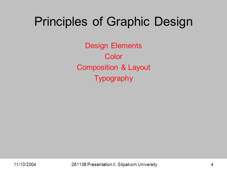 11/10/2004261108 Presentation II, Silpakorn University4 Principles of Graphic Design Design Elements Color Composition & Layout Typography