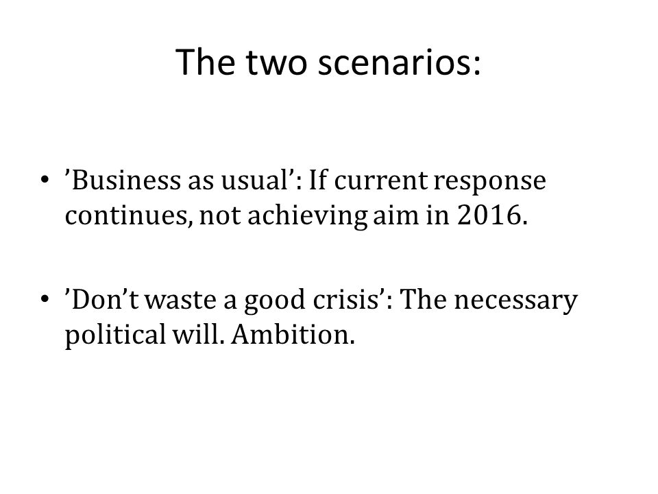 The two scenarios: 'Business as usual': If current response continues, not achieving aim in 2016. 'Don't waste a good crisis': The necessary political