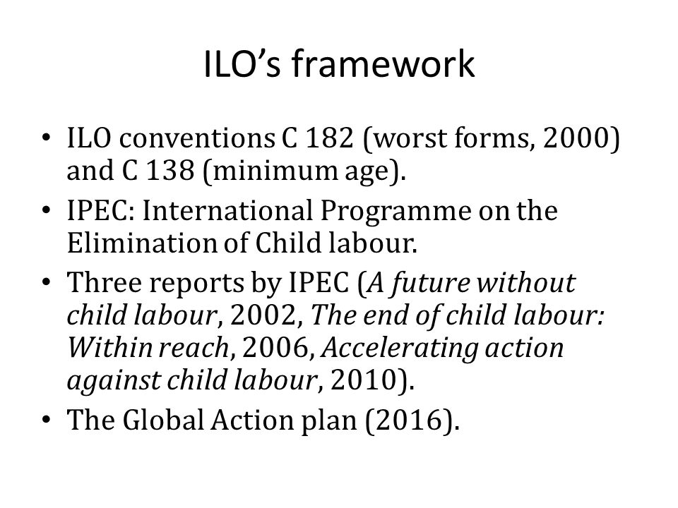 ILO's framework ILO conventions C 182 (worst forms, 2000) and C 138 (minimum age). IPEC: International Programme on the Elimination of Child labour. T