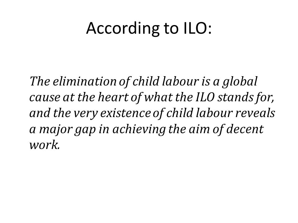 According to ILO: The elimination of child labour is a global cause at the heart of what the ILO stands for, and the very existence of child labour re