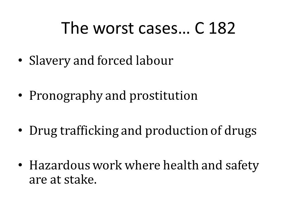 The worst cases… C 182 Slavery and forced labour Pronography and prostitution Drug trafficking and production of drugs Hazardous work where health and