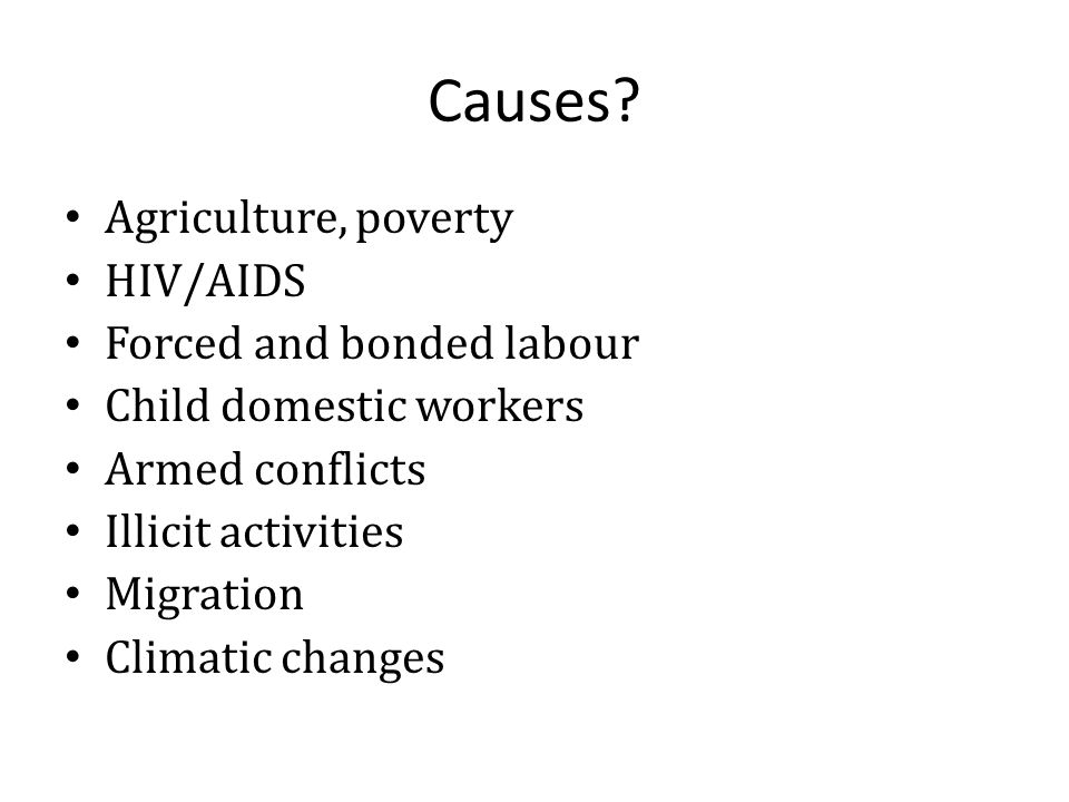 Causes? Agriculture, poverty HIV/AIDS Forced and bonded labour Child domestic workers Armed conflicts Illicit activities Migration Climatic changes