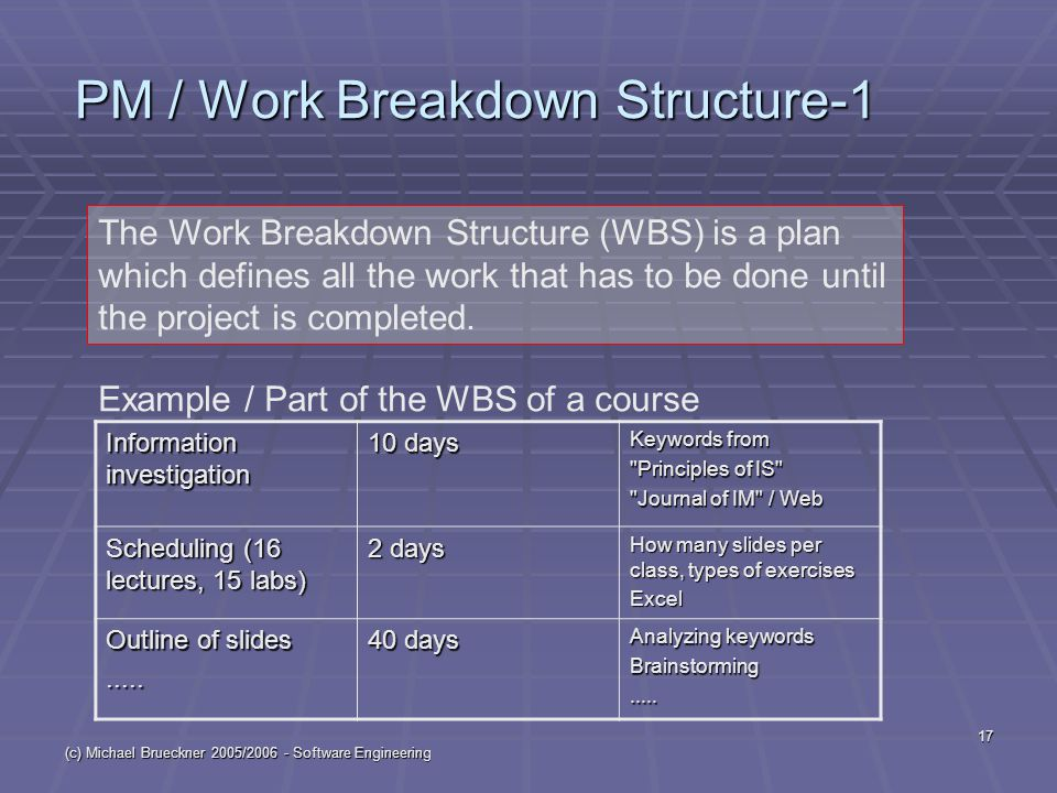 (c) Michael Brueckner 2005/2006 - Software Engineering 17 PM / Work Breakdown Structure-1 The Work Breakdown Structure (WBS) is a plan which defines a
