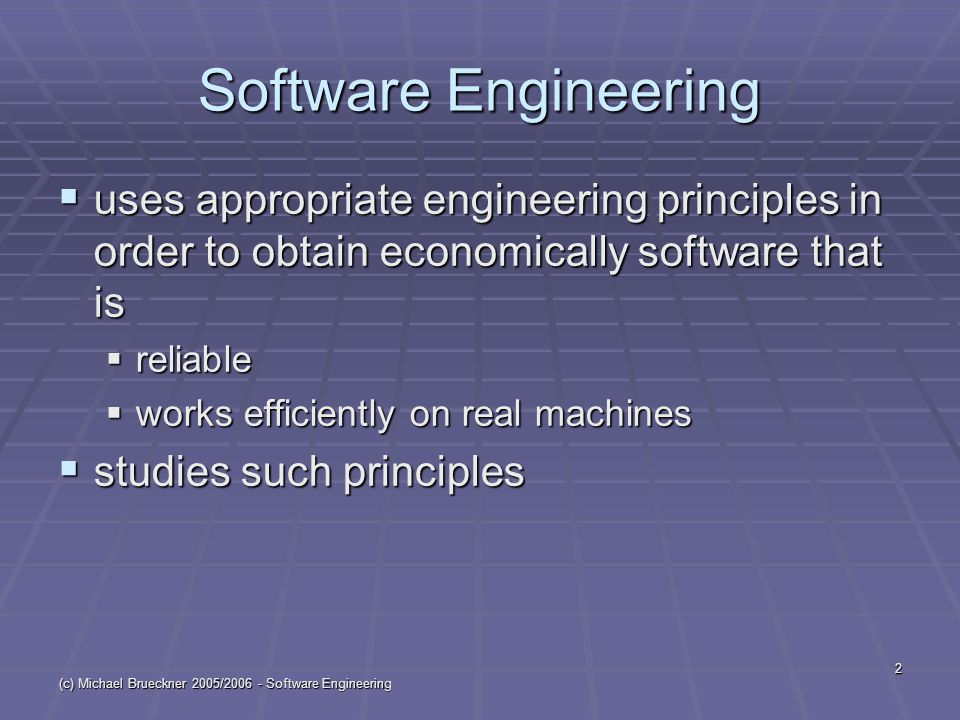 (c) Michael Brueckner 2005/2006 - Software Engineering 2 Software Engineering  uses appropriate engineering principles in order to obtain economically software that is  reliable  works efficiently on real machines  studies such principles