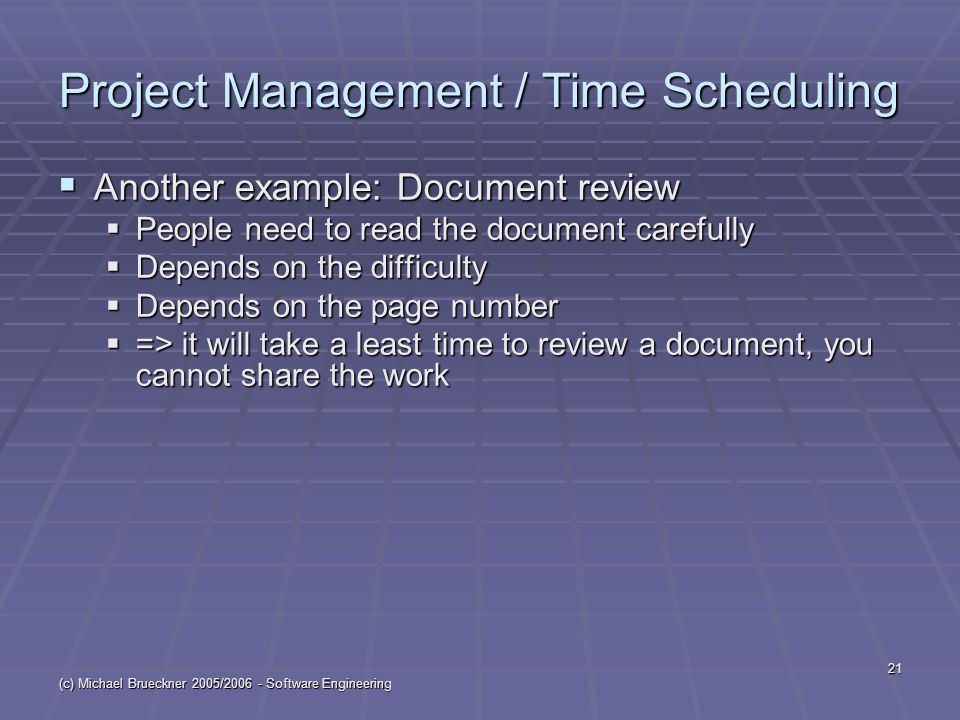 (c) Michael Brueckner 2005/2006 - Software Engineering 21 Project Management / Time Scheduling  Another example: Document review  People need to read the document carefully  Depends on the difficulty  Depends on the page number  => it will take a least time to review a document, you cannot share the work