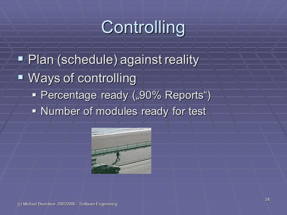 """(c) Michael Brueckner 2005/2006 - Software Engineering 24 Controlling  Plan (schedule) against reality  Ways of controlling  Percentage ready (""""90% Reports )  Number of modules ready for test"""